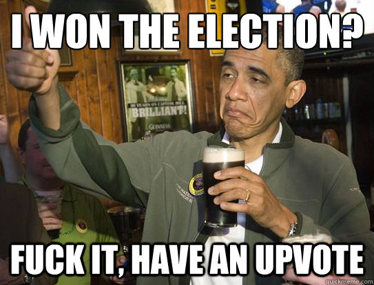 i won the election? Fuck it, have an upvote - i won the election? Fuck it, have an upvote  Upvoting Obama