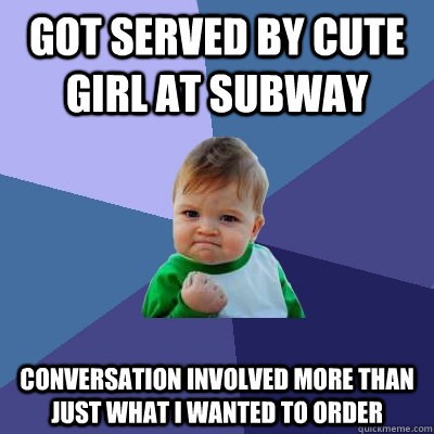 Got served by cute girl at subway conversation involved more than just what I wanted to order - Got served by cute girl at subway conversation involved more than just what I wanted to order  Success Kid