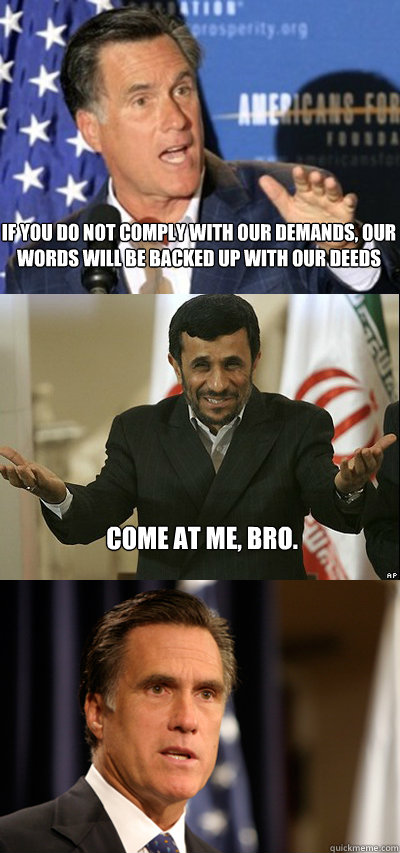 If you do not comply with our demands, our words will be backed up with our deeds Come at me, bro. - If you do not comply with our demands, our words will be backed up with our deeds Come at me, bro.  Come At Me Ahmedinejad