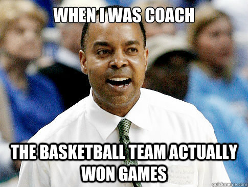 when i was coach the basketball team actually won games - when i was coach the basketball team actually won games  Kevin Broadus