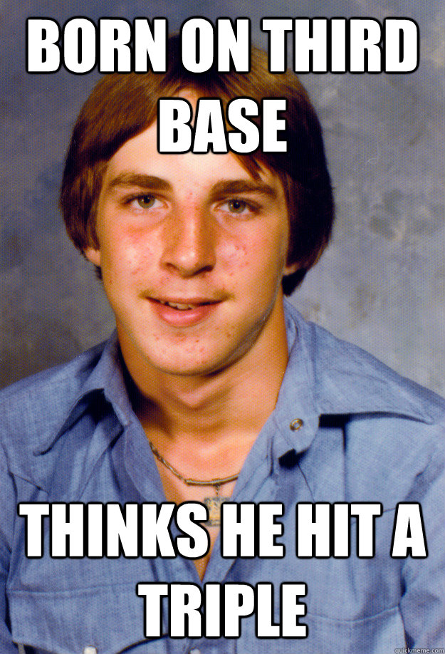 Born on Third base thinks he hit a triple - Born on Third base thinks he hit a triple  Old Economy Steven
