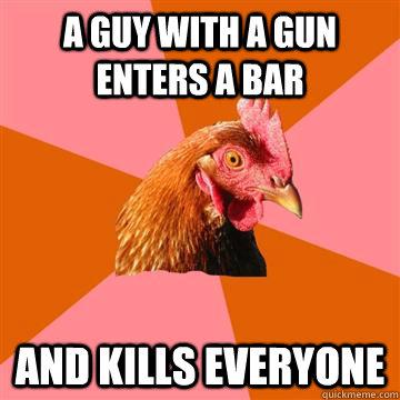 A guy with a gun enters a bar and kills everyone  Anti-Joke Chicken