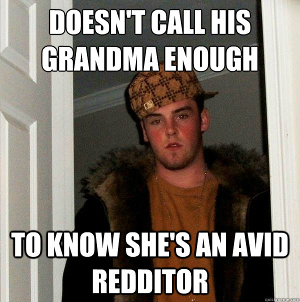 Doesn't call his grandma enough to know she's an avid redditor - Doesn't call his grandma enough to know she's an avid redditor  Scumbag Steve