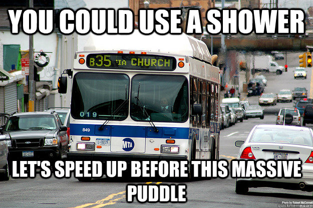 You could use a shower Let's speed up before this massive puddle  Scumbag Bus