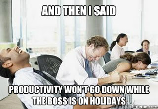 and then i said productivity won't go down while the boss is on holidays