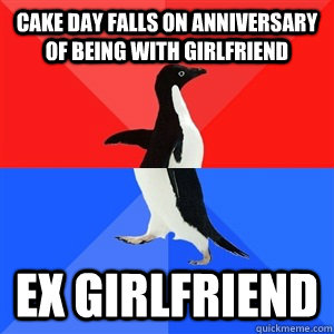 Cake day falls on anniversary of being with girlfriend Ex girlfriend - Cake day falls on anniversary of being with girlfriend Ex girlfriend  Socialy Awesomeawkward penguin