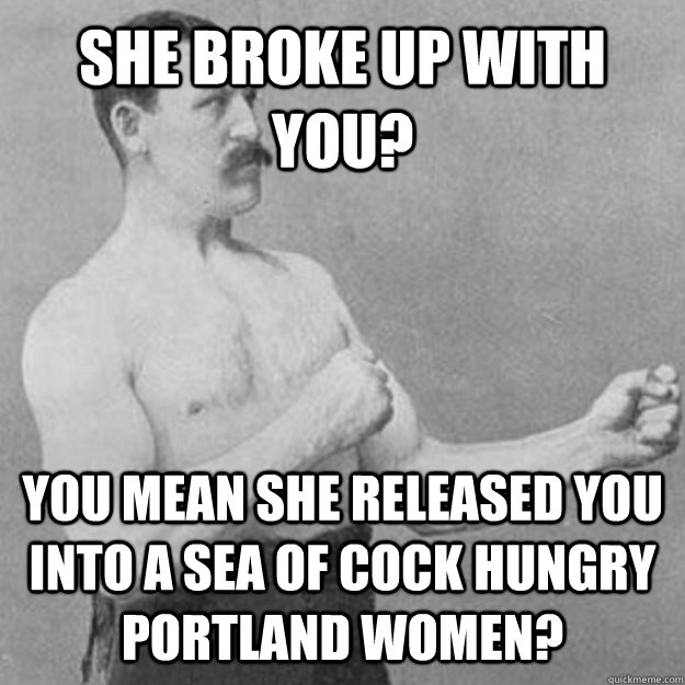 She broke up with you? YOU MEAN she released you into a sea of cock hungry portland women? - She broke up with you? YOU MEAN she released you into a sea of cock hungry portland women?  overly manly man