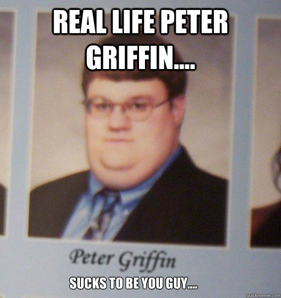 Real life Peter Griffin.... Sucks to be you guy....