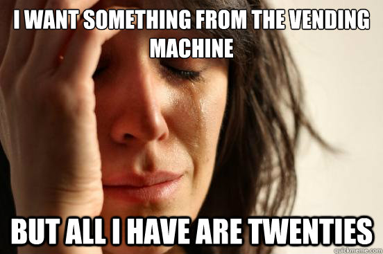 I WANT SOMETHING FROM THE VENDING MACHINE but all I have are twenties - I WANT SOMETHING FROM THE VENDING MACHINE but all I have are twenties  First World Problems