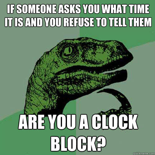 If someone asks you what time it is and you refuse to tell them  are you a clock block? - If someone asks you what time it is and you refuse to tell them  are you a clock block?  Philosoraptor