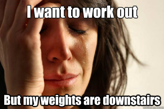 I want to work out But my weights are downstairs - I want to work out But my weights are downstairs  First World Problems