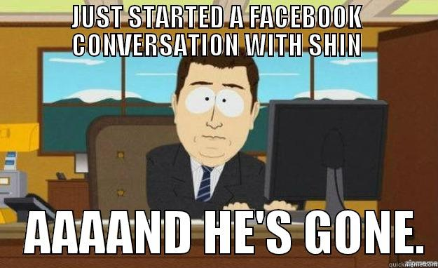 JUST STARTED A FACEBOOK CONVERSATION WITH SHIN    AAAAND HE'S GONE. aaaand its gone