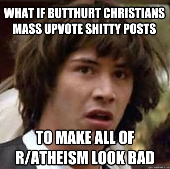 what if butthurt christians mass upvote shitty posts to make all of r/atheism look bad - what if butthurt christians mass upvote shitty posts to make all of r/atheism look bad  conspiracy keanu