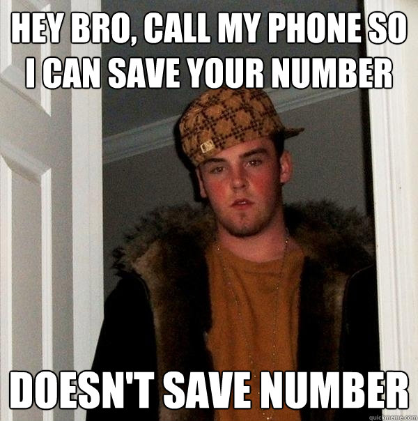 hey bro, call my phone so i can save your number doesn't save number - hey bro, call my phone so i can save your number doesn't save number  Scumbag Steve