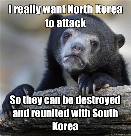 I really want North Korea to attack So they can be destroyed and reunited with South Korea  Confession Bear