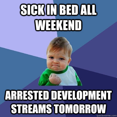 sick in bed all weekend Arrested Development streams tomorrow - sick in bed all weekend Arrested Development streams tomorrow  Success Kid