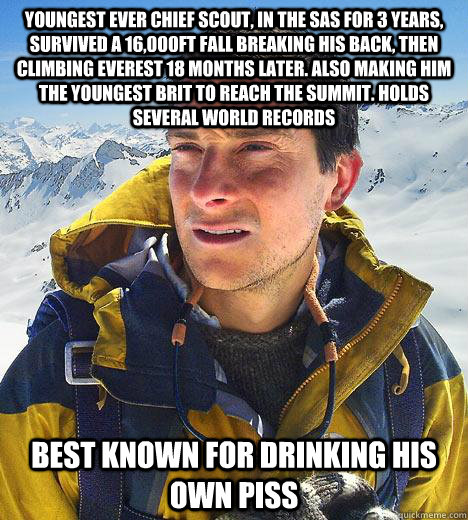 Youngest Ever chief scout, in the sas for 3 years, survived a 16,000ft fall breaking his back, then climbing everest 18 months later. Also making him the youngest Brit to reach the summit. Holds several world records best known for drinking his own piss  Bear Grylls