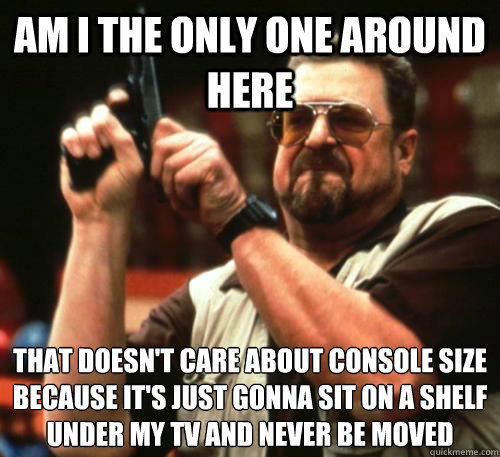 Am i the only one around here that doesn't care about console size because it's just gonna sit on a shelf under my TV and never be moved - Am i the only one around here that doesn't care about console size because it's just gonna sit on a shelf under my TV and never be moved  Am I The Only One Around Here