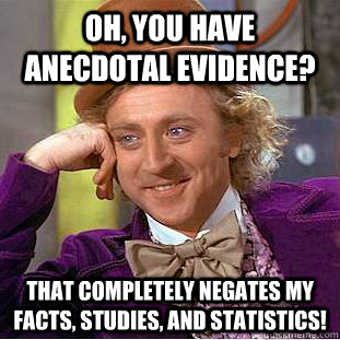 Oh, you have anecdotal evidence? That completely negates my facts, studies, and statistics! - Oh, you have anecdotal evidence? That completely negates my facts, studies, and statistics!  Creepy Wonka