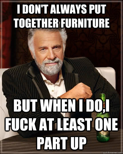 I don't always put together furniture but when I do,i fuck at least one part up - I don't always put together furniture but when I do,i fuck at least one part up  The Most Interesting Man In The World