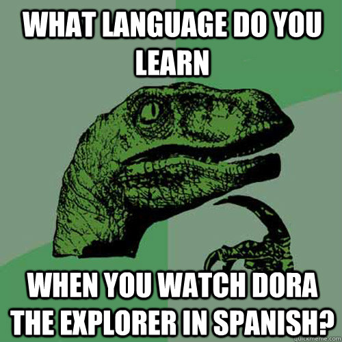 What language do you learn when you watch Dora The Explorer in Spanish?  Philosoraptor