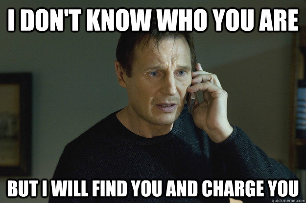 I don't know who you are but I will find you and charge you  Taken Liam Neeson