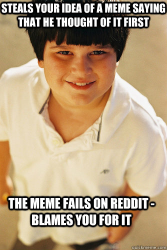 steals your idea of a meme saying that he thought of it first the meme fails on reddit - blames you for it - steals your idea of a meme saying that he thought of it first the meme fails on reddit - blames you for it  Annoying Childhood Friend
