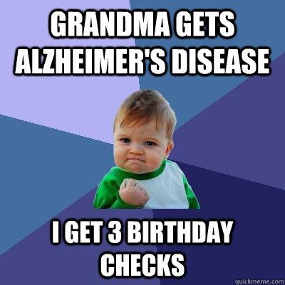 Grandma gets alzheimer's disease i get 3 birthday checks - Grandma gets alzheimer's disease i get 3 birthday checks  Success Kid