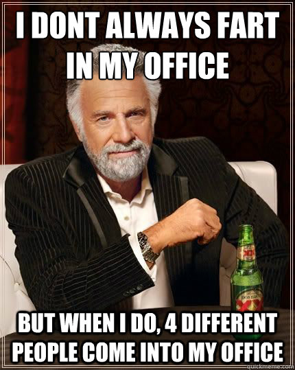 I DONT ALWAYS fart in my office BUT WHEN I DO, 4 different people come into my office - I DONT ALWAYS fart in my office BUT WHEN I DO, 4 different people come into my office  Most Interesting Man