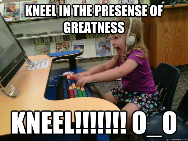 kneel in the presense of greatness KNEEL!!!!!!! O_o - kneel in the presense of greatness KNEEL!!!!!!! O_o  Raging Gamer Girl
