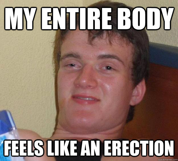 MY ENTIRE BODY FEELS LIKE AN ERECTION - MY ENTIRE BODY FEELS LIKE AN ERECTION  10 Guy