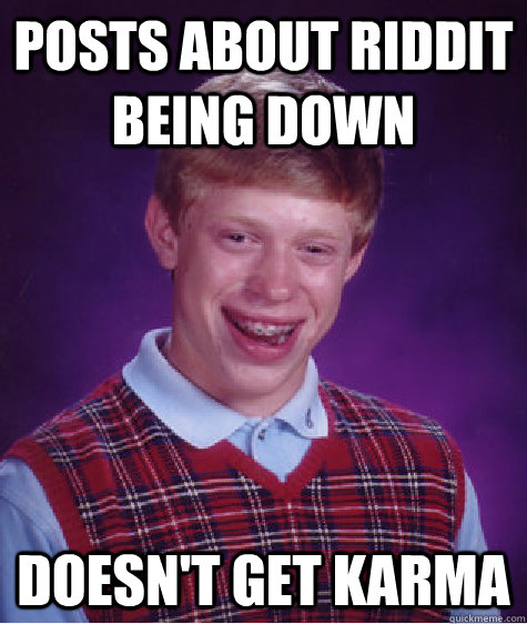 posts about riddit being down  doesn't get karma  - posts about riddit being down  doesn't get karma   Bad Luck Brian