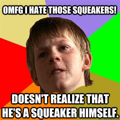 OMFG i hate those squeakers! doesn't realize that he's a squeaker himself. - OMFG i hate those squeakers! doesn't realize that he's a squeaker himself.  Angry School Boy