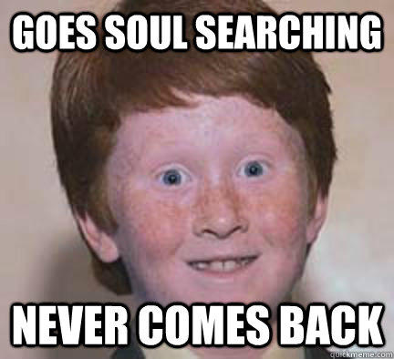 Goes soul searching  Never comes back  Over Confident Ginger