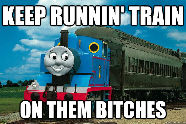 Keep Runnin' Train on them bitches