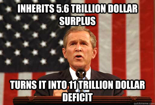 Inherits 5.6 trillion dollar surplus Turns it into 11 trillion dollar deficit  Scumbag Bush