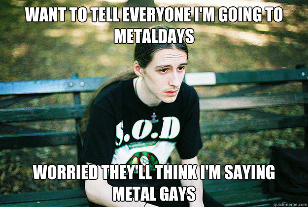 Want to tell everyone i'm going to metaldays worried they'll think i'm saying     metal gays - Want to tell everyone i'm going to metaldays worried they'll think i'm saying     metal gays  First World Metal Problems