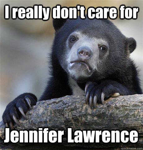 I really don't care for Jennifer Lawrence - I really don't care for Jennifer Lawrence  Confession Bear