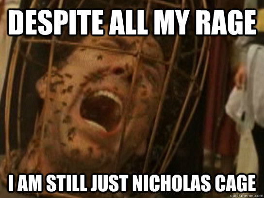 despite all my rage I am still just Nicholas Cage