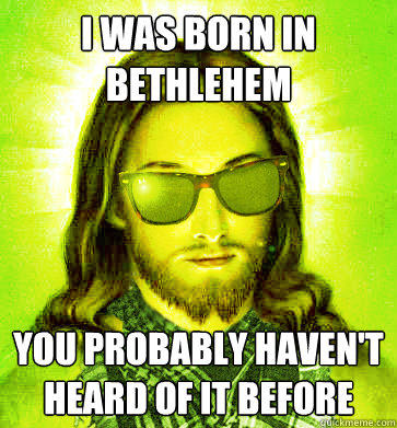 I was born in Bethlehem You probably haven't heard of it before  Hipster Jesus