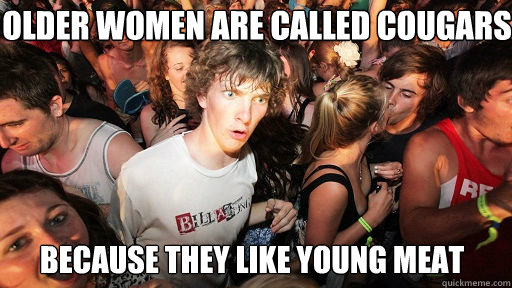 Older women are called Cougars Because they like young meat - Older women are called Cougars Because they like young meat  Sudden Clarity Clarence