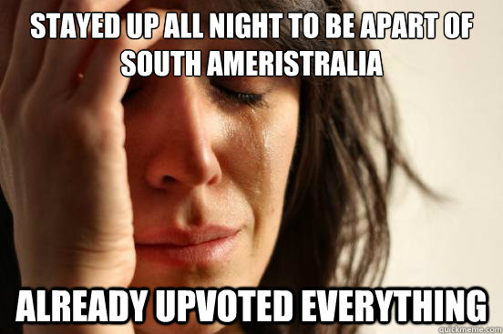 Stayed up all night to be apart of south ameristralia  already upvoted everything  - Stayed up all night to be apart of south ameristralia  already upvoted everything   First World Problems