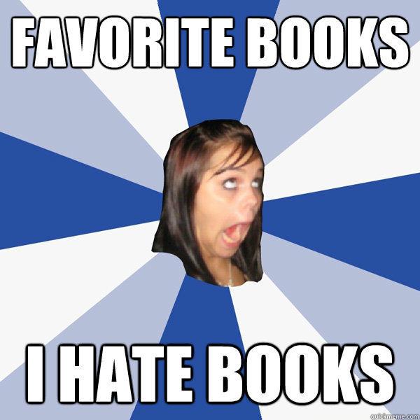 Favorite Books I hate books - Favorite Books I hate books  Annoying Facebook Girl