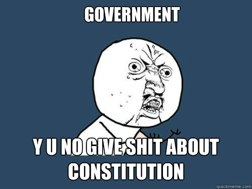 GOVERNMENT Y U NO GIVE SHIT ABOUT CONSTITUTION - GOVERNMENT Y U NO GIVE SHIT ABOUT CONSTITUTION  Y U No