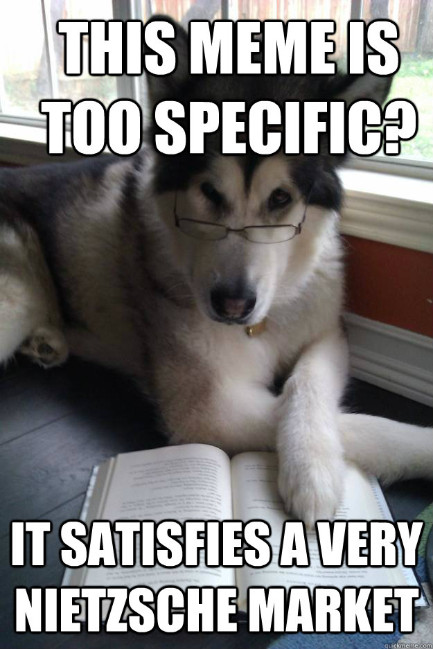 This meme is too specific? It satisfies a very Nietzsche market  Condescending Literary Pun Dog