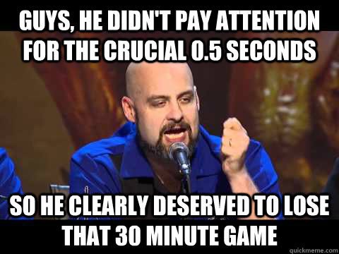 guys, he didn't pay attention for the crucial 0.5 seconds so he clearly deserved to lose that 30 minute game