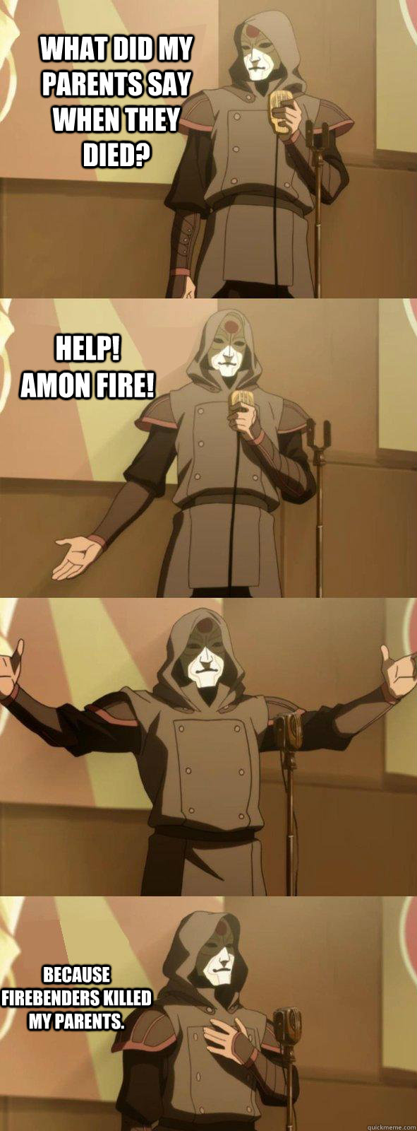 What did my parents say when they died? Because firebenders killed my parents. Help! Amon fire!  Bad Joke Amon