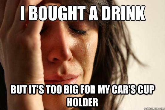 I bought a drink  But it's too big for my car's cup holder - I bought a drink  But it's too big for my car's cup holder  First World Problems