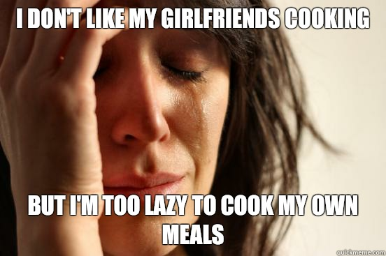 I don't like my girlfriends cooking But I'm too lazy to cook my own meals - I don't like my girlfriends cooking But I'm too lazy to cook my own meals  First World Problems
