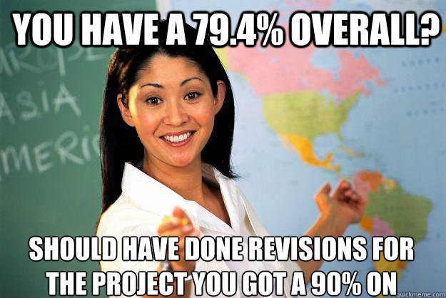 You Have a 79.4% overall? should have done revisions for the project you got a 90% on - You Have a 79.4% overall? should have done revisions for the project you got a 90% on  Unhelpful High School Teacher